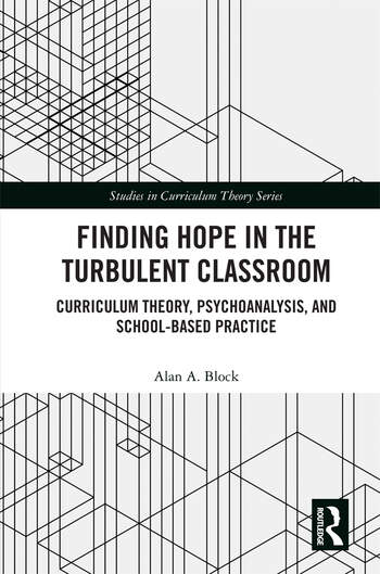 Finding Hope in the Turbulent Classroom Curriculum Theory, Psychoanalysis, and School-Based Practice book cover
