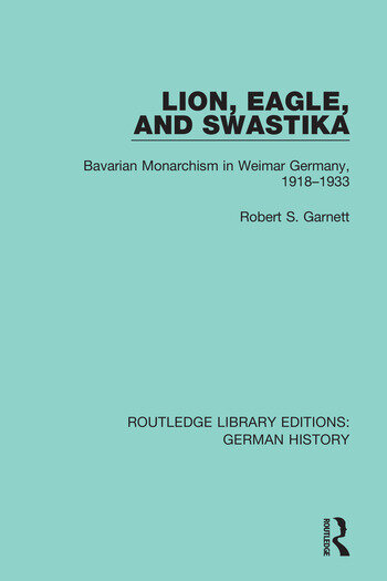 Lion, Eagle, and Swastika Bavarian Monarchism in Weimar Germany, 1918-1933 book cover