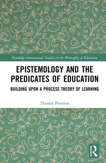 Epistemology and the Predicates of Education Building Upon a Process Theory of Learning book cover