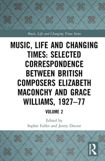 Music, Life and Changing Times: Selected Correspondence Between British Composers Elizabeth Maconchy and Grace Williams, 1927–77 Volume 2 book cover