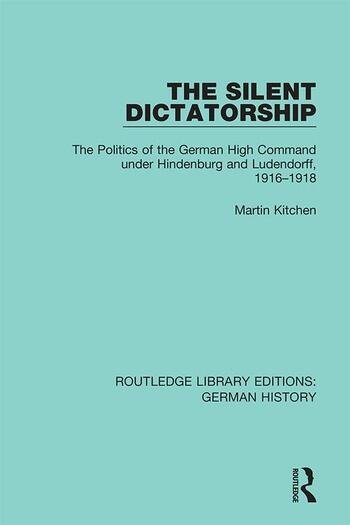 The Silent Dictatorship The Politics of the German High Command under Hindenburg and Ludendorff, 1916-1918 book cover