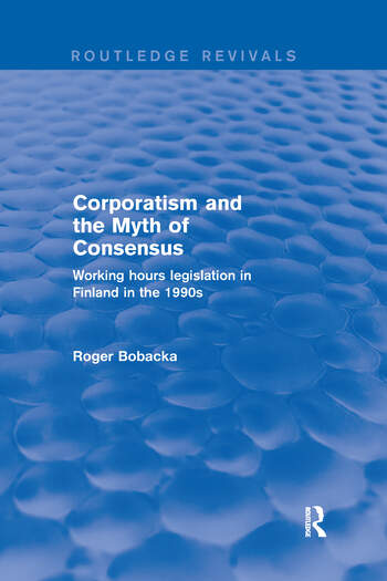 Corporatism and the Myth of Consensus Working Hours Legislation in Finland in the 1990s book cover