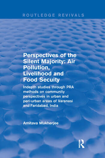 Perspectives of the Silent Majority Air Pollution, Livelihood and Food Secuity - Indepth Studies Through PRA Methods on Community Perspectives in Urban and Peri-urban Areas of Varanasi and Faridabad, India book cover