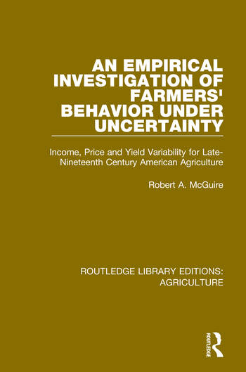An Empirical Investigation of Farmers Behavior Under Uncertainty Income, Price and Yield Variability for Late-Nineteenth Century American Agriculture book cover