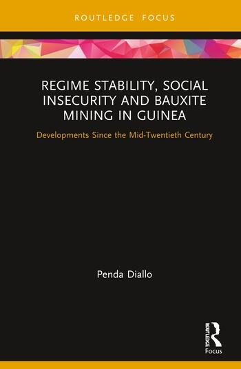 Regime Stability, Social Insecurity and Bauxite Mining in Guinea Developments Since the Mid-Twentieth Century book cover