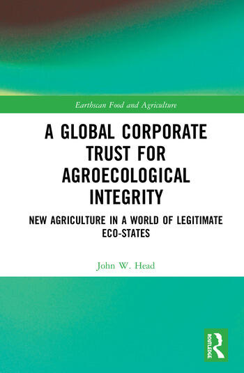 A Global Corporate Trust for Agroecological Integrity New Agriculture in a World of Legitimate Eco-states book cover