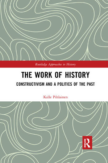 The Work of History Constructivism and a Politics of the Past book cover