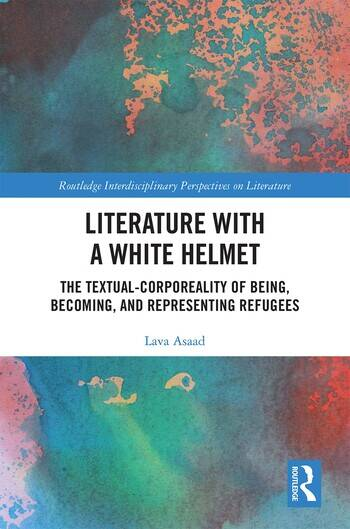Literature with A White Helmet The Textual-Corporeality of Being, Becoming, and Representing Refugees book cover