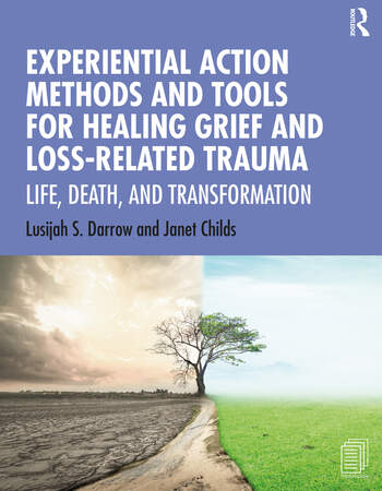 Experiential Action Methods and Tools for Healing Grief and Loss-Related Trauma Life, Death, and Transformation book cover