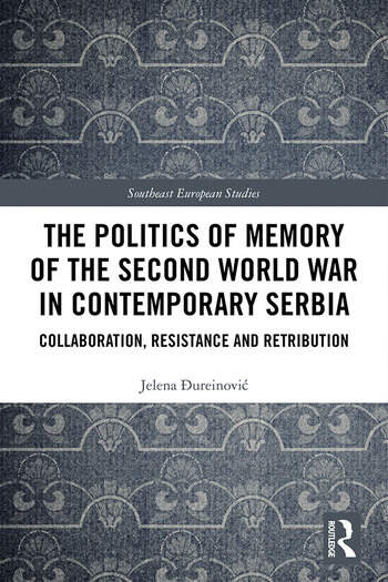 The Politics of Memory of the Second World War in Contemporary Serbia Collaboration, Resistance and Retribution book cover