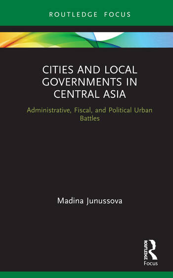 Cities and Local Governments in Central Asia Administrative, Fiscal, and Political Urban Battles book cover