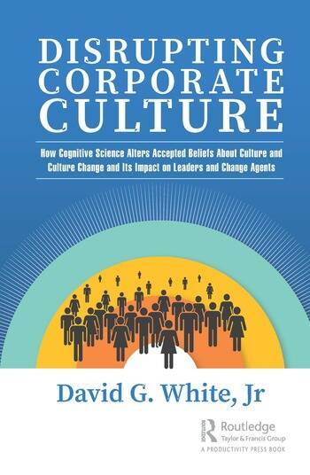Disrupting Corporate Culture How Cognitive Science Alters Accepted Beliefs About Culture and Culture Change and Its Impact on Leaders and Change Agents book cover
