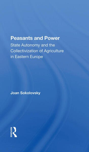 Peasants And Power State Autonomy And The Collectivization Of Agriculture In Eastern Europe book cover