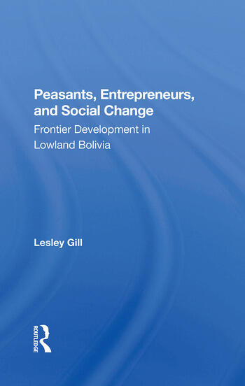 Peasants, Entrepreneurs, And Social Change Frontier Development In Lowland Bolivia book cover