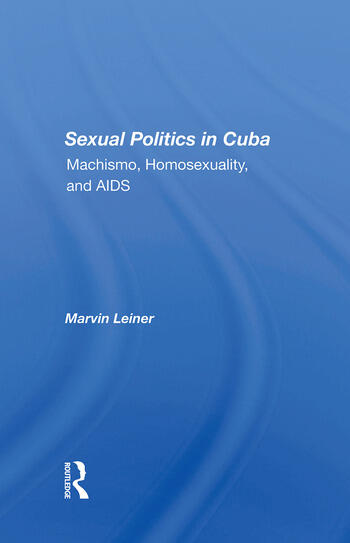 Sexual Politics In Cuba Machismo, Homosexuality, And Aids book cover