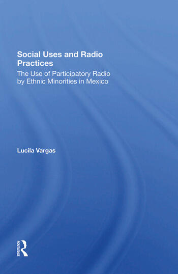 Social Uses And Radio Practices The Use Of Participatory Radio By Ethnic Minorities In Mexico book cover