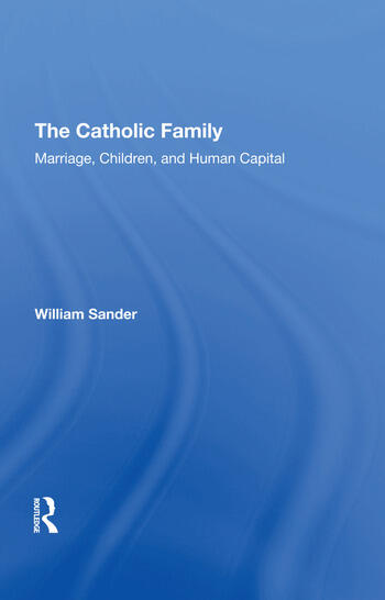The Catholic Family Marriage, Children, And Human Capital book cover
