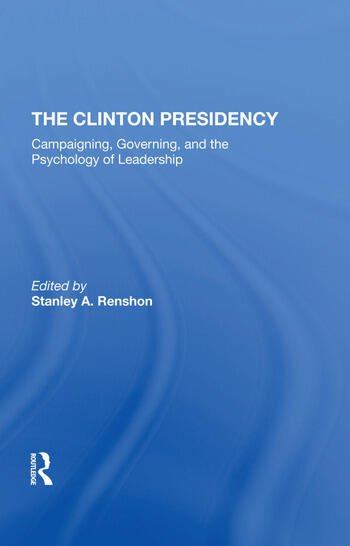 The Clinton Presidency Campaigning, Governing, And The Psychology Of Leadership book cover