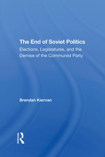The End Of Soviet Politics Elections, Legislatures, And The Demise Of The Communist Party book cover