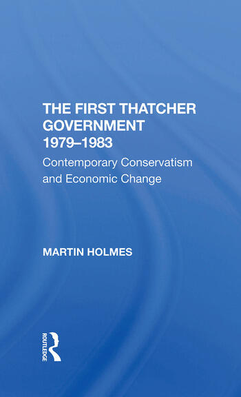 The First Thatcher Government, 19791983 Contemporary Conservatism And Economic Change book cover