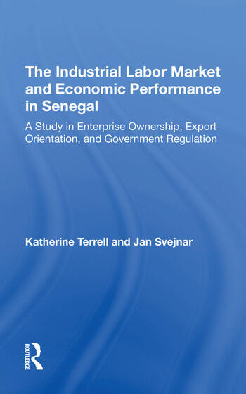 The Industrial Labor Market And Economic Performance In Senegal A Study In Enterprise Ownership, Export Orientation, And Government Regulations book cover