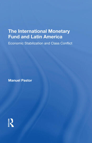 The International Monetary Fund And Latin America Economic Stabilization And Class Conflict book cover