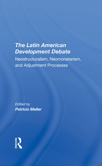 The Latin American Development Debate Neostructuralism, Neomonetarism, And Adjustment Processes book cover