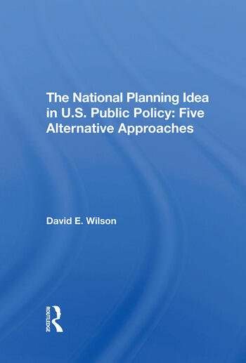 The National Planning Idea In U.s. Public Policy Five Alternative Approaches book cover