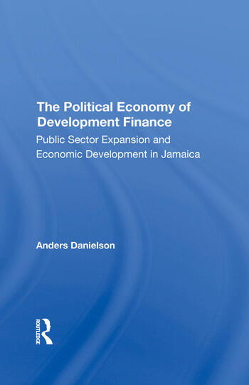 The Political Economy Of Development Finance Public Sector Expansion And Economic Development In Jamaica book cover