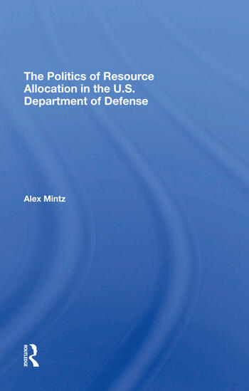 The Politics Of Resource Allocation In The U.s. Department Of Defense International Crises And Domestic Constraints book cover