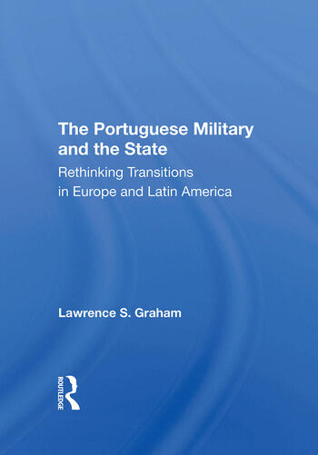 The Portuguese Military And The State Rethinking Transitions In Europe And Latin America book cover