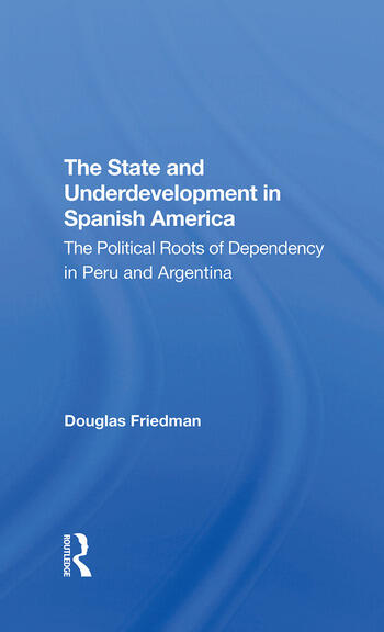 The State And Underdevelopment In Spanish America The Political Roots Of Dependency In Peru And Argentina book cover