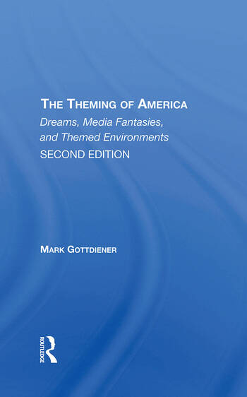 The Theming Of America, Second Edition American Dreams, Media Fantasies, And Themed Environments book cover