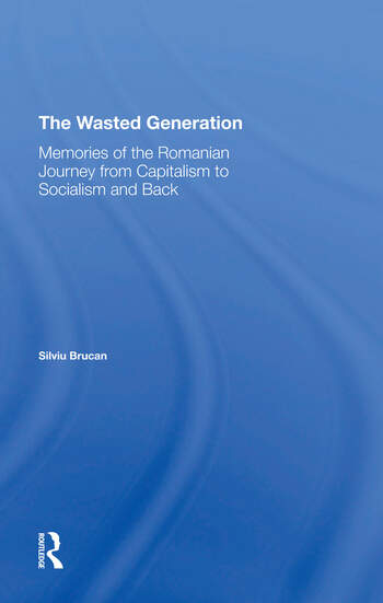 The Wasted Generation Memoirs Of The Romanian Journey From Capitalism To Socialism And Back book cover