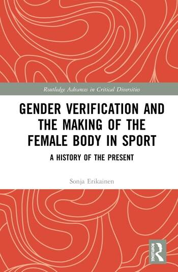 Gender Verification and the Making of the Female Body in Sport A History of the Present book cover