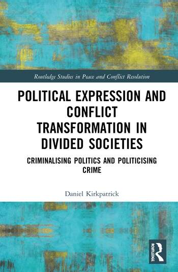Political Expression and Conflict Transformation in Divided Societies Criminalising Politics and Politicising Crime book cover