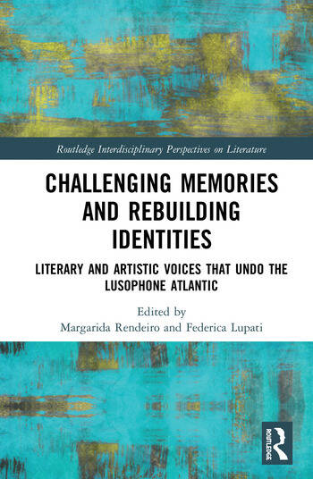 Challenging Memories and Rebuilding Identities Literary and Artistic Voices that undo the Lusophone Atlantic book cover