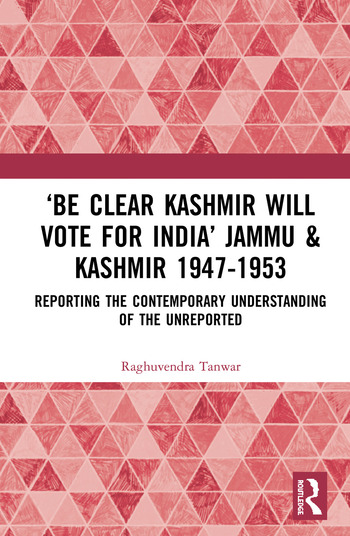 'Be Clear Kashmir will Vote for India' Jammu & Kashmir 1947-1953 Reporting the Contemporary Understanding of the Unreported book cover