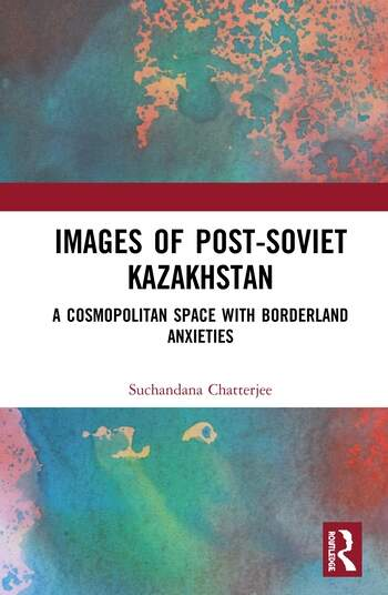 Images of the Post-Soviet Kazakshtan: A Cosmopolitan Space with Borderland Anxieties book cover