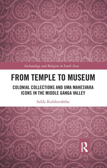From Temple to Museum Colonial Collections and Umā Maheśvara Icons in the Middle Ganga Valley book cover
