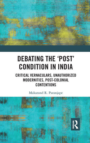 Debating the 'Post' Condition in India Critical Vernaculars, Unauthorized Modernities, Post-Colonial Contentions book cover