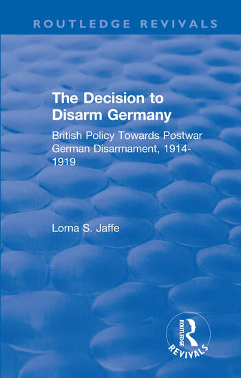 The Decision to Disarm Germany British Policy Towards Postwar German Disarmament, 1914-1919 book cover