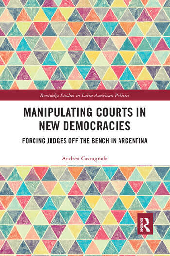 Manipulating Courts in New Democracies Forcing Judges off the Bench in Argentina book cover