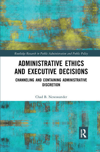 Administrative Ethics and Executive Decisions Channeling and Containing Administrative Discretion book cover