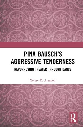 Pina Bausch's Aggressive Tenderness Repurposing Theater through Dance book cover