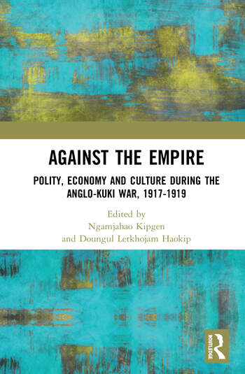 Against the Empire Polity, Economy and Culture during the Anglo-Kuki War, 1917-1919 book cover