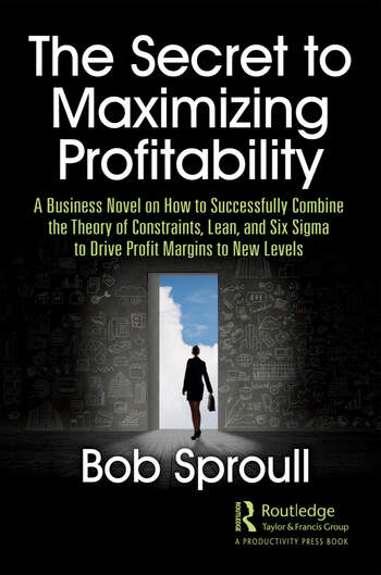 The Secret to Maximizing Profitability A Business Novel on How to Successfully Combine The Theory of Constraints, Lean, and Six Sigma to Drive Profit Margins to New Levels book cover