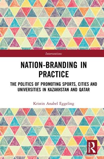 Nation-branding in Practice The Politics of Promoting Sports, Cities and Universities in Kazakhstan and Qatar book cover