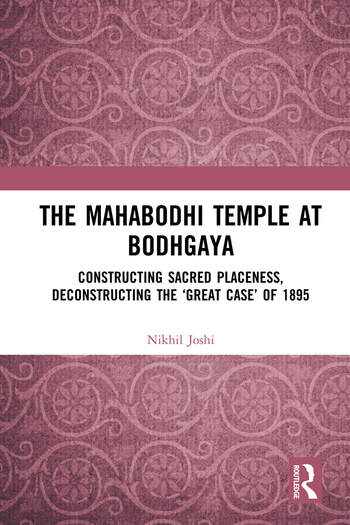 The Mahabodhi Temple at Bodhgaya Constructing Sacred Placeness, Deconstructing the 'Great Case' of 1895 book cover