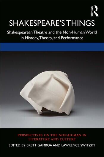 Shakespeare's Things Shakespearean Theatre and the Non-Human World in History, Theory, and Performance book cover
